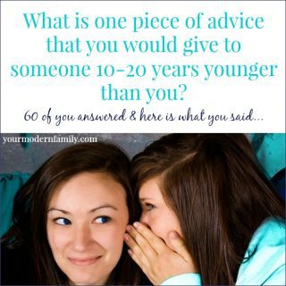 What is one piece of advice you would give to someone 10-20 years younger than you?  60 of you share your answers!