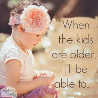 When the kids are older, I'll be able to…