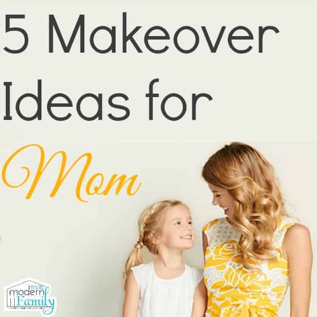 makeover ideas for mom - yourmodernfamily.com